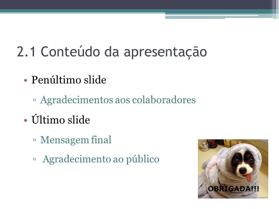 2.1 Conteúdo da apresentação Penúltimo slide Agradecimentos aos colaboradores Último slide Mensagem final Agradecimento ao público OBRIGADA!!!