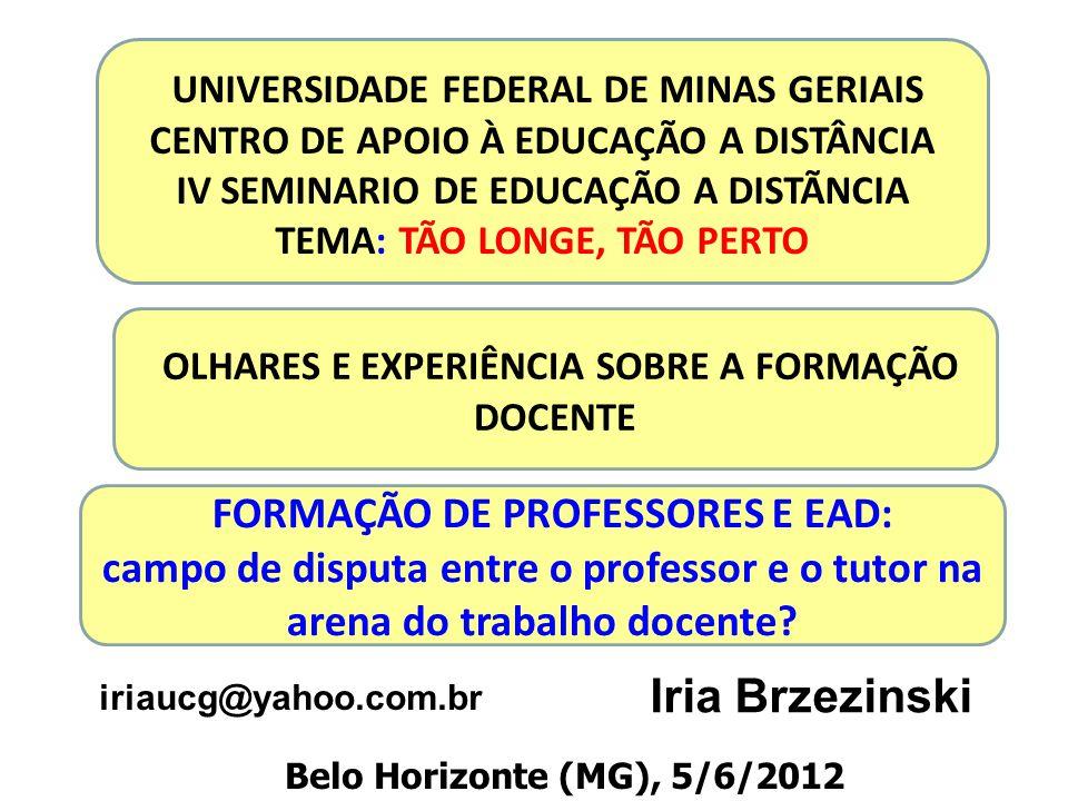 Iria Brzezinski OLHARES E EXPERIÊNCIA SOBRE A FORMAÇÃO DOCENTE UNIVERSIDADE FEDERAL DE MINAS GERIAIS CENTRO DE APOIO À EDUCAÇÃO A DISTÂNCIA IV SEMINARIO DE EDUCAÇÃO A DISTÃNCIA TEMA: TÃO LONGE, TÃO PERTO iriaucg@yahoo.com.br Belo Horizonte (MG), 5/6/2012 FORMAÇÃO DE PROFESSORES E EAD: campo de disputa entre o professor e o tutor na arena do trabalho docente?