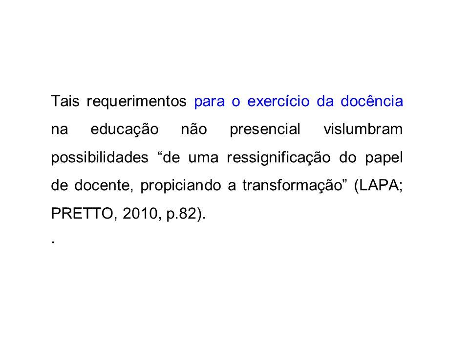Tais requerimentos para o exercício da docência na educação não presencial vislumbram possibilidades de uma ressignificação do papel de docente, propiciando a transformação (LAPA; PRETTO, 2010, p.82)..