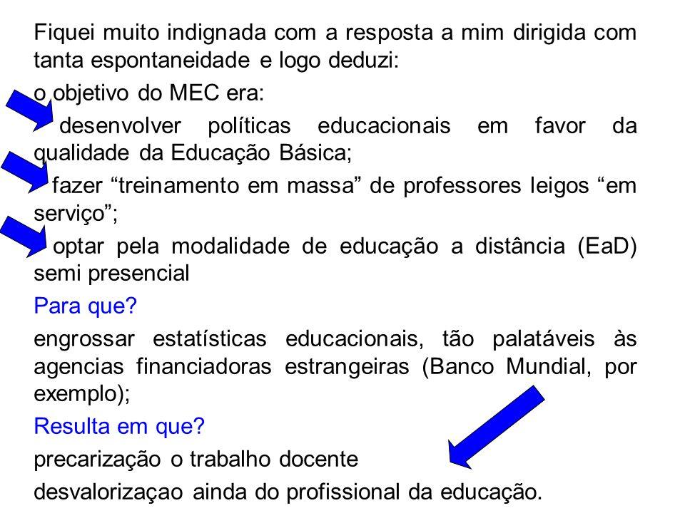 Fiquei muito indignada com a resposta a mim dirigida com tanta espontaneidade e logo deduzi: o objetivo do MEC era: desenvolver políticas educacionais em favor da qualidade da Educação Básica; fazer treinamento em massa de professores leigos em serviço; optar pela modalidade de educação a distância (EaD) semi presencial Para que.