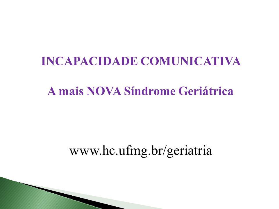 INCAPACIDADE COMUNICATIVA A mais NOVA Síndrome Geriátrica www.hc.ufmg.br/geriatria