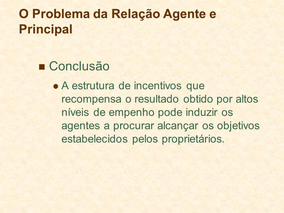 O Problema da Relação Agente e Principal Conclusão A estrutura de incentivos que recompensa o resultado obtido por altos níveis de empenho pode induzi