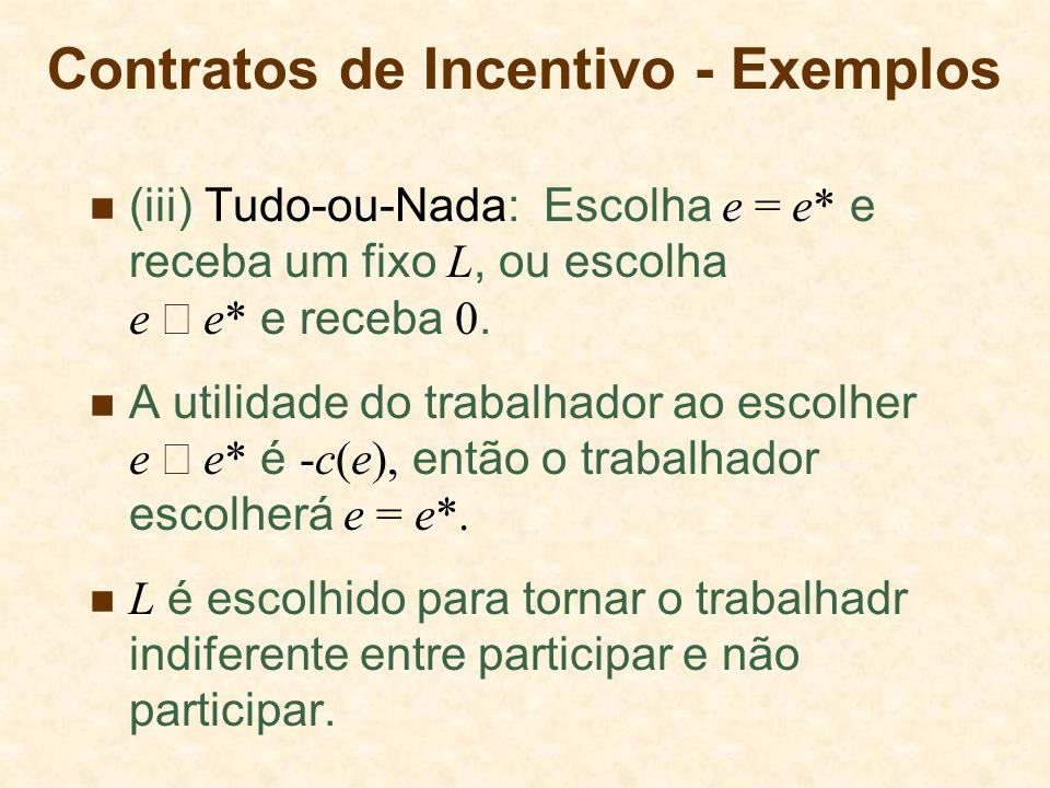 (iii) Tudo-ou-Nada: Escolha e = e* e receba um fixo L, ou escolha e e* e receba 0. A utilidade do trabalhador ao escolher e e* é -c(e), então o trabal