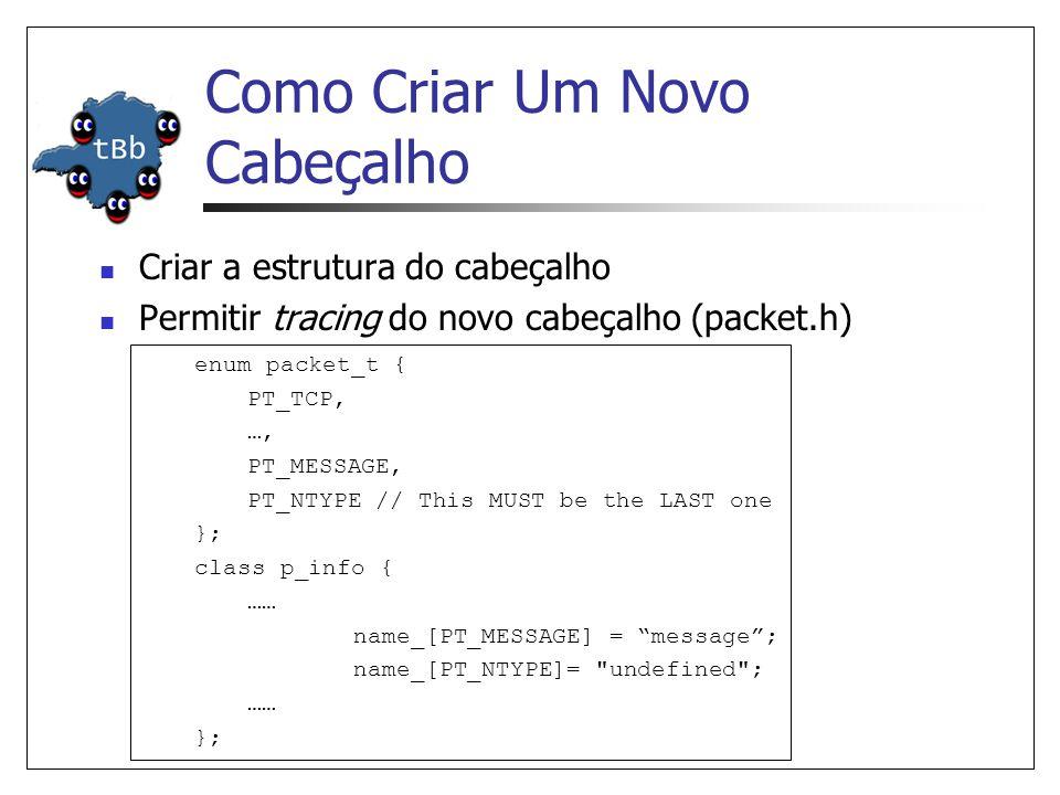 Como Criar Um Novo Cabeçalho (Cont.) Criar classe estática para OTcl linkage Registrar o novo cabeçalho em OTcl (tcl/lib/ns- packet.tcl) Estes passos não se aplicam quando adicionamos um novo campo a um cabeçalho existente.