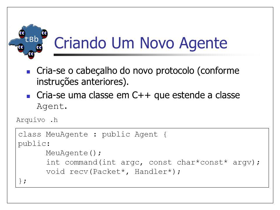 Criando Um Novo Agente (Cont.) MeuAgente::MeuAgente() : Agent(PT_MEUAGENTE) { bind( packetSize_ , &size_); } int MeuAgente::command(int argc, const char*const* argv) {...