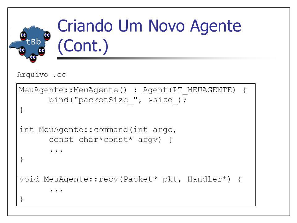 Criando Um Novo Agente (Cont.) Cria-se classe estática para OTcl linkage static class MeuAgenteClass : public TclClass { public: MeuAgenteClass() : TclClass( Agent/MeuAgente ) {} TclObject* create(int, const char*const*) { return (new MeuAgente()); } } class_meuagente; Arquivo.cc