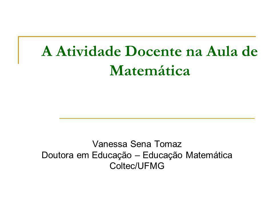 A Atividade Docente na Aula de Matemática Vanessa Sena Tomaz Doutora em Educação – Educação Matemática Coltec/UFMG