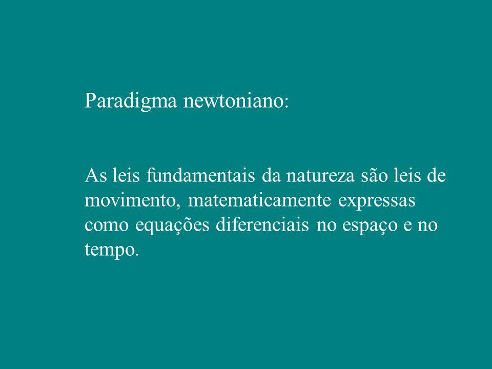 Paradigma newtoniano : As leis fundamentais da natureza são leis de movimento, matematicamente expressas como equações diferenciais no espaço e no tempo.