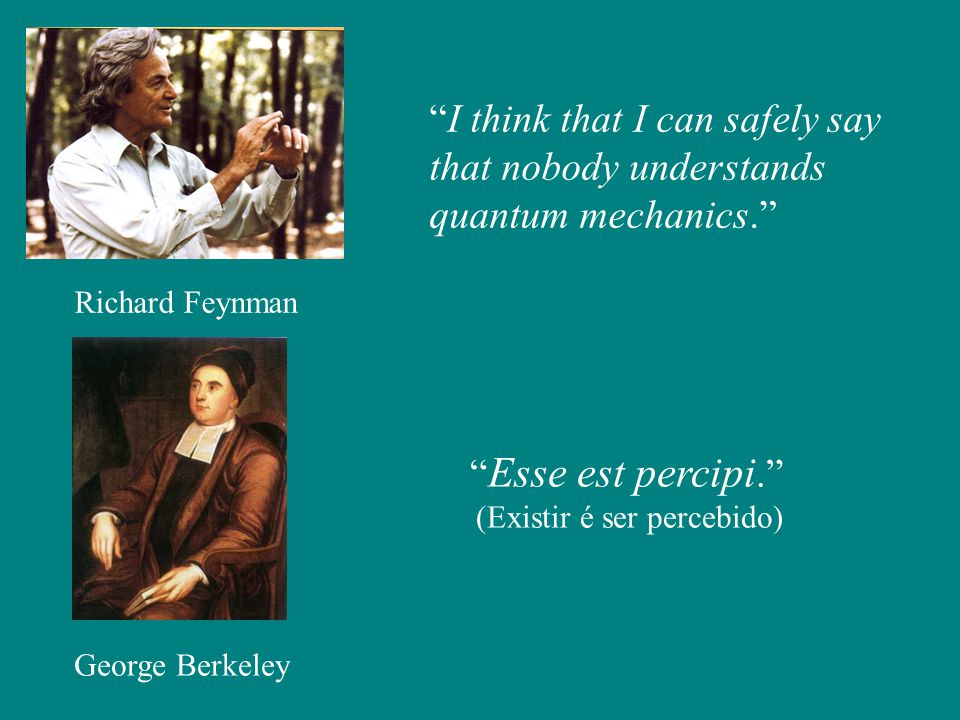 I think that I can safely say that nobody understands quantum mechanics. Richard Feynman George Berkeley Esse est percipi. (Existir é ser percebido)