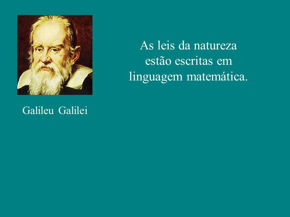 Galileu Galilei As leis da natureza estão escritas em linguagem matemática.