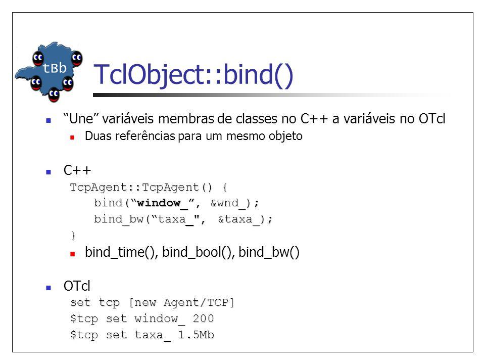 TclObject::bind() Une variáveis membras de classes no C++ a variáveis no OTcl Duas referências para um mesmo objeto C++ TcpAgent::TcpAgent() { bind(wi