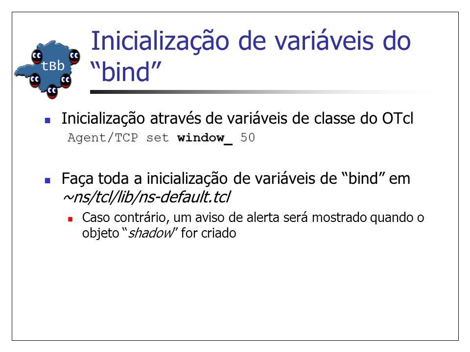 Inicialização de variáveis do bind Inicialização através de variáveis de classe do OTcl Agent/TCP set window_ 50 Faça toda a inicialização de variáveis de bind em ~ns/tcl/lib/ns-default.tcl Caso contrário, um aviso de alerta será mostrado quando o objeto shadow for criado