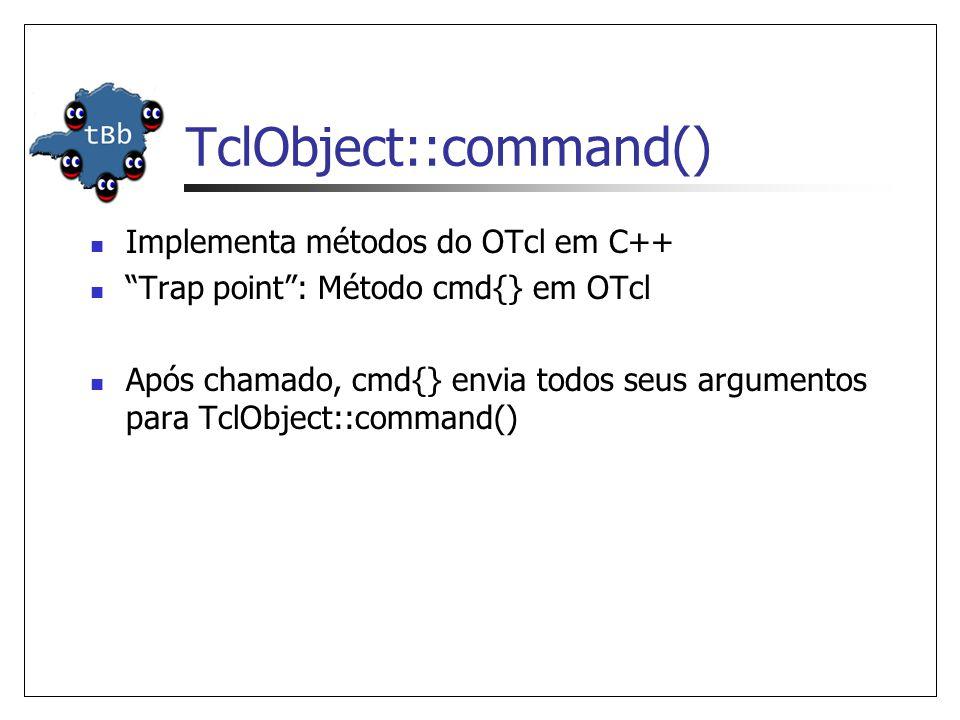 TclObject::command() Implementa métodos do OTcl em C++ Trap point: Método cmd{} em OTcl Após chamado, cmd{} envia todos seus argumentos para TclObject::command()