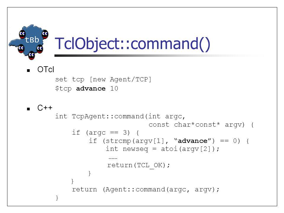 TclObject::command() OTcl set tcp [new Agent/TCP] $tcp advance 10 C++ int TcpAgent::command(int argc, const char*const* argv) { if (argc == 3) { if (strcmp(argv[1], advance) == 0) { int newseq = atoi(argv[2]); …… return(TCL_OK); } return (Agent::command(argc, argv); }