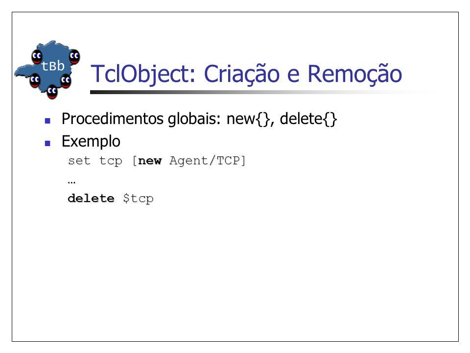TclObject: Criação e Remoção Procedimentos globais: new{}, delete{} Exemplo set tcp [new Agent/TCP] … delete $tcp