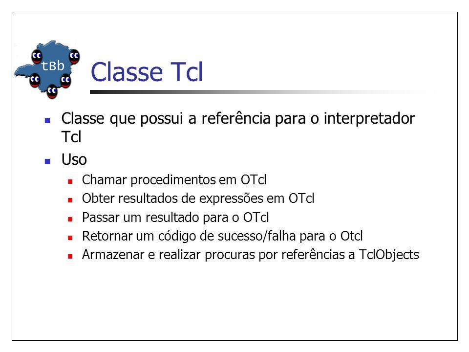 Classe Tcl Classe que possui a referência para o interpretador Tcl Uso Chamar procedimentos em OTcl Obter resultados de expressões em OTcl Passar um resultado para o OTcl Retornar um código de sucesso/falha para o Otcl Armazenar e realizar procuras por referências a TclObjects