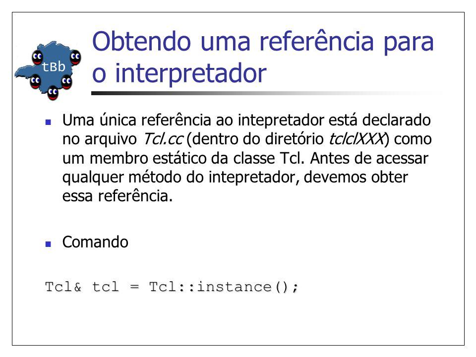 Obtendo uma referência para o interpretador Uma única referência ao intepretador está declarado no arquivo Tcl.cc (dentro do diretório tclclXXX) como um membro estático da classe Tcl.