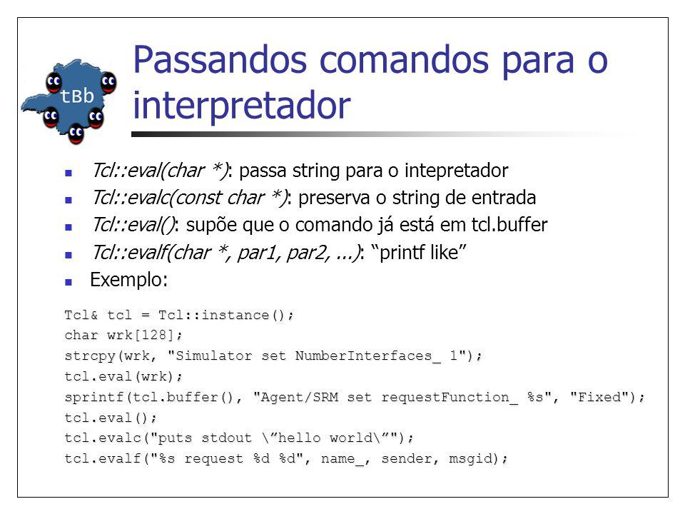 Passandos comandos para o interpretador Tcl& tcl = Tcl::instance(); char wrk[128]; strcpy(wrk, Simulator set NumberInterfaces_ 1 ); tcl.eval(wrk); sprintf(tcl.buffer(), Agent/SRM set requestFunction_ %s , Fixed ); tcl.eval(); tcl.evalc( puts stdout \hello world\ ); tcl.evalf( %s request %d %d , name_, sender, msgid); Tcl::eval(char *): passa string para o intepretador Tcl::evalc(const char *): preserva o string de entrada Tcl::eval(): supõe que o comando já está em tcl.buffer Tcl::evalf(char *, par1, par2,...): printf like Exemplo: