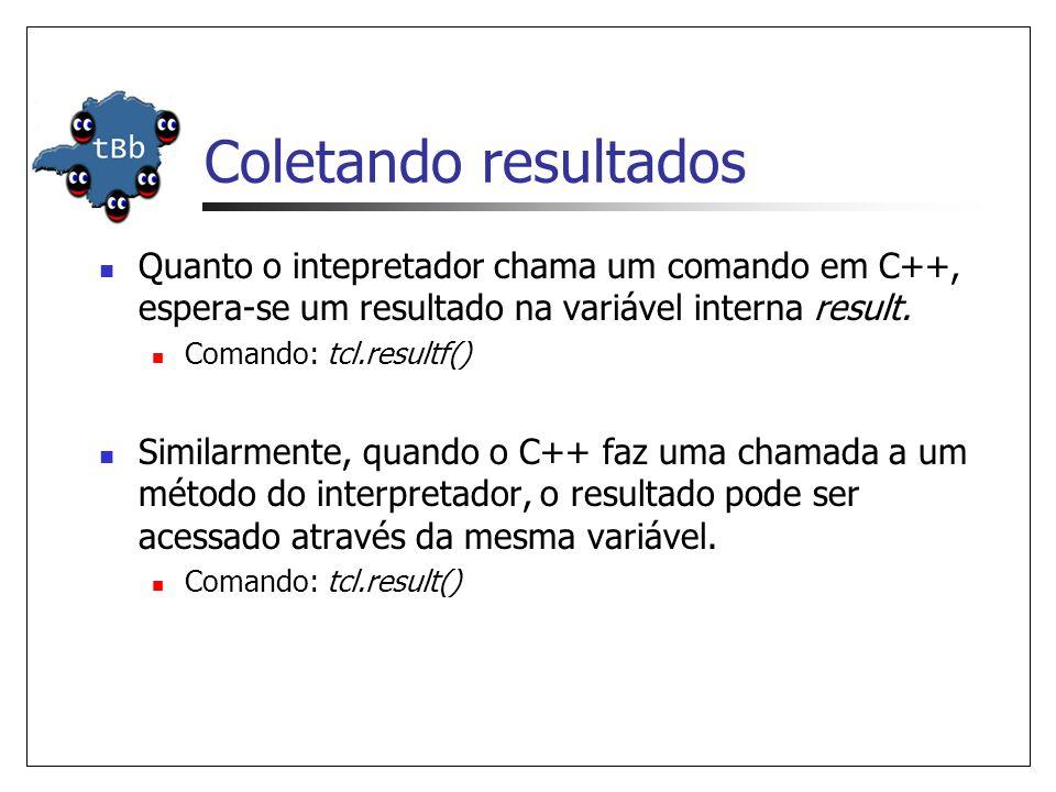 Coletando resultados Quanto o intepretador chama um comando em C++, espera-se um resultado na variável interna result. Comando: tcl.resultf() Similarm