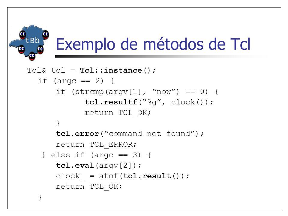 Exemplo de métodos de Tcl Tcl& tcl = Tcl::instance(); if (argc == 2) { if (strcmp(argv[1], now) == 0) { tcl.resultf(%g, clock()); return TCL_OK; } tcl