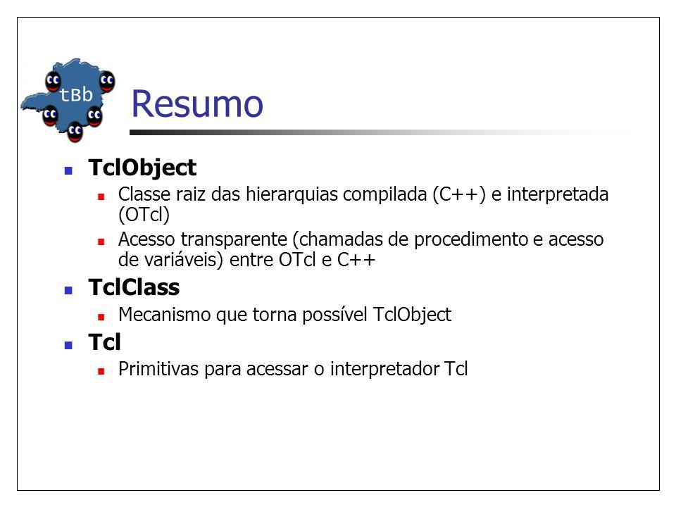 Resumo TclObject Classe raiz das hierarquias compilada (C++) e interpretada (OTcl) Acesso transparente (chamadas de procedimento e acesso de variáveis) entre OTcl e C++ TclClass Mecanismo que torna possível TclObject Tcl Primitivas para acessar o interpretador Tcl