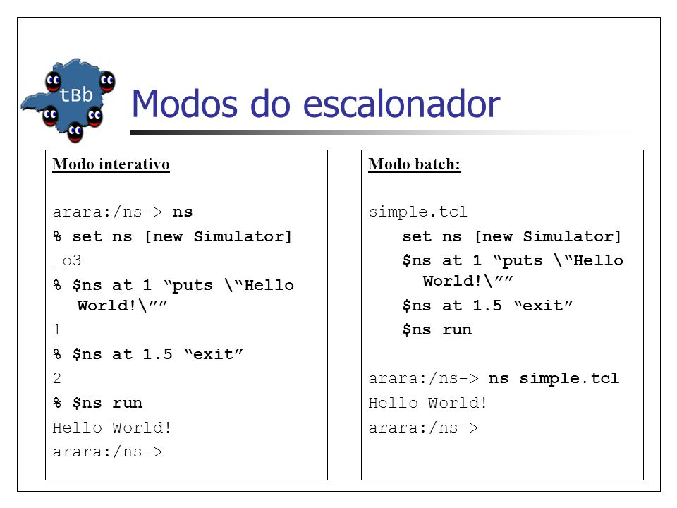 Modos do escalonador Modo interativo arara:/ns-> ns % set ns [new Simulator] _o3 % $ns at 1 puts \Hello World!\ 1 % $ns at 1.5 exit 2 % $ns run Hello