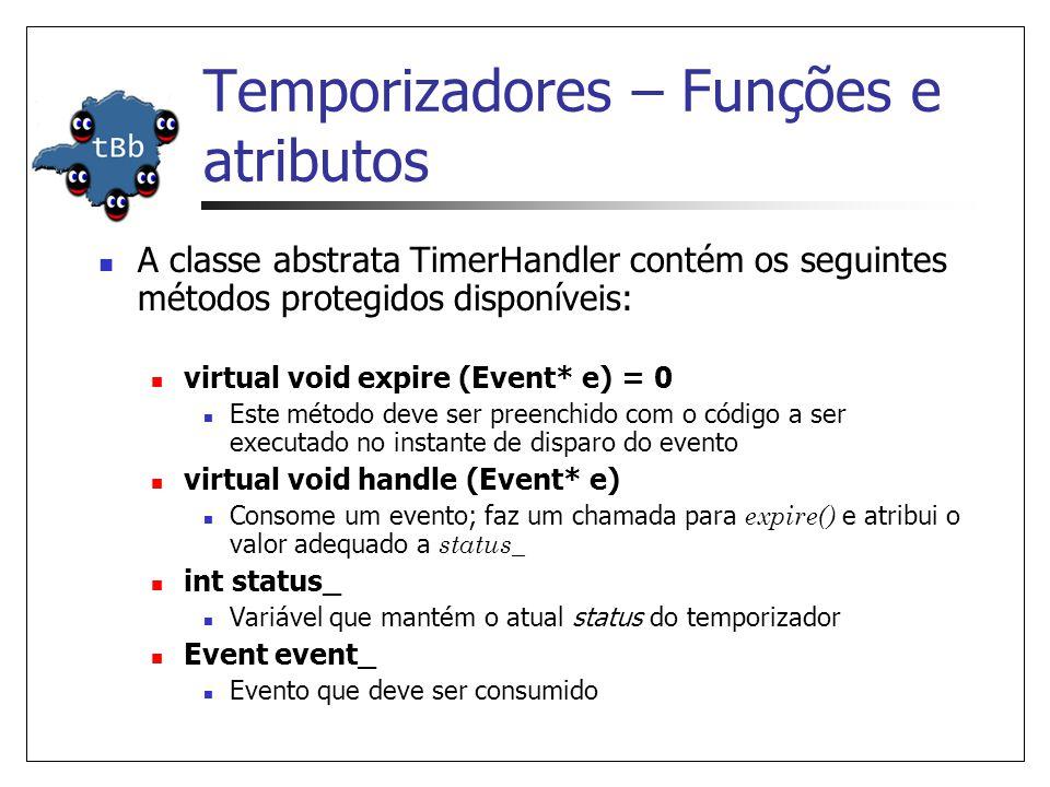Temporizadores – Funções e atributos A classe abstrata TimerHandler contém os seguintes métodos protegidos disponíveis: virtual void expire (Event* e) = 0 Este método deve ser preenchido com o código a ser executado no instante de disparo do evento virtual void handle (Event* e) Consome um evento; faz um chamada para expire() e atribui o valor adequado a status_ int status_ Variável que mantém o atual status do temporizador Event event_ Evento que deve ser consumido