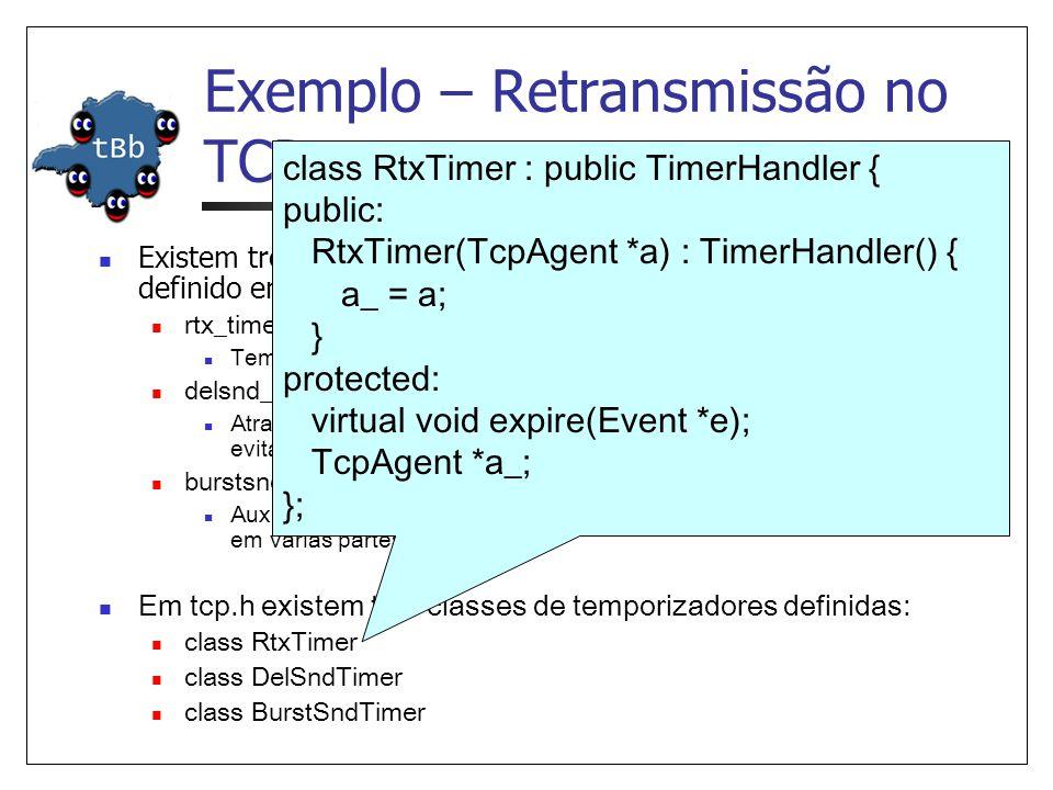 Exemplo – Retransmissão no TCP Existem três temporizadores declarados no agente TCP Tahoe definido em tcp.cc: rtx_timer_; Temporizador de retransmissão delsnd_timer_; Atrasa o envio do pacote por um pequeno tempo aleatório, de forma a evitar efeitos cíclicos burstsnd_timer_; Auxilia o TCP no envio de uma grande janela de tranmissão dividida em várias partes menores Em tcp.h existem três classes de temporizadores definidas: class RtxTimer class DelSndTimer class BurstSndTimer class RtxTimer : public TimerHandler { public: RtxTimer(TcpAgent *a) : TimerHandler() { a_ = a; } protected: virtual void expire(Event *e); TcpAgent *a_; };