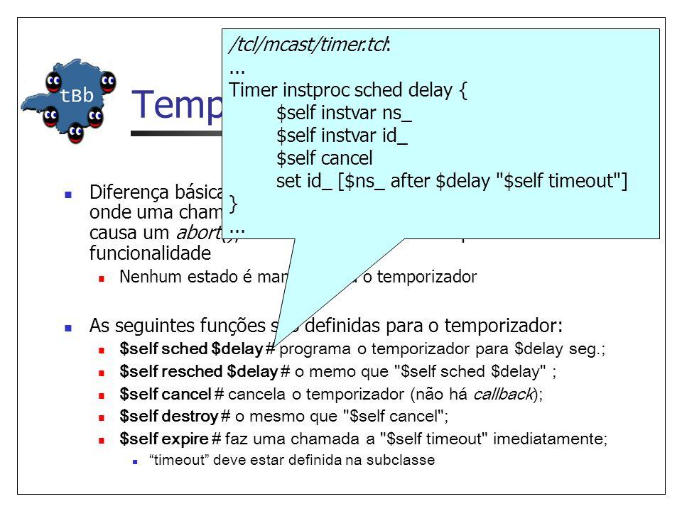 Temporizador em OTcl Diferença básica: ao contrário da implementação em C++, onde uma chamada a sched() para um temporizador pendente causa um abort(), sched e resched em OTcl possuem a mesma funcionalidade Nenhum estado é mantido para o temporizador As seguintes funções são definidas para o temporizador: $self sched $delay # programa o temporizador para $delay seg.; $self resched $delay # o memo que $self sched $delay ; $self cancel # cancela o temporizador (não há callback); $self destroy # o mesmo que $self cancel ; $self expire # faz uma chamada a $self timeout imediatamente; timeout deve estar definida na subclasse /tcl/mcast/timer.tcl:...