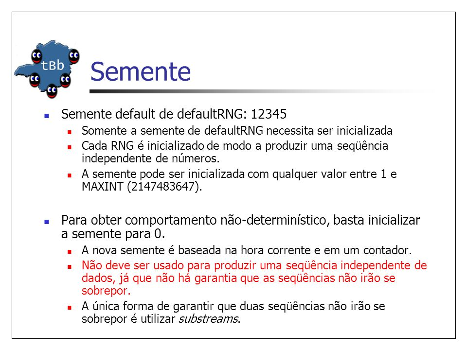 Semente Semente default de defaultRNG: 12345 Somente a semente de defaultRNG necessita ser inicializada Cada RNG é inicializado de modo a produzir uma