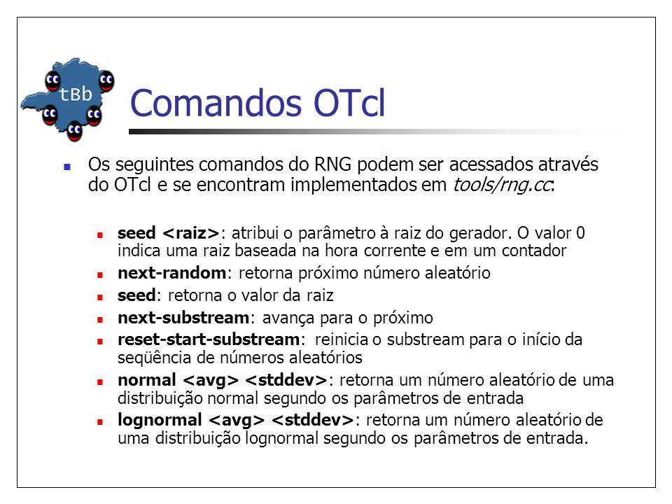 Comandos OTcl Os seguintes comandos do RNG podem ser acessados através do OTcl e se encontram implementados em tools/rng.cc: seed : atribui o parâmetro à raiz do gerador.