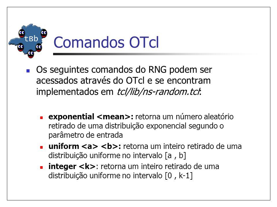 Comandos OTcl Os seguintes comandos do RNG podem ser acessados através do OTcl e se encontram implementados em tcl/lib/ns-random.tcl: exponential : retorna um número aleatório retirado de uma distribuição exponencial segundo o parâmetro de entrada uniform : retorna um inteiro retirado de uma distribuição uniforme no intervalo [a, b] integer : retorna um inteiro retirado de uma distribuição uniforme no intervalo [0, k-1]