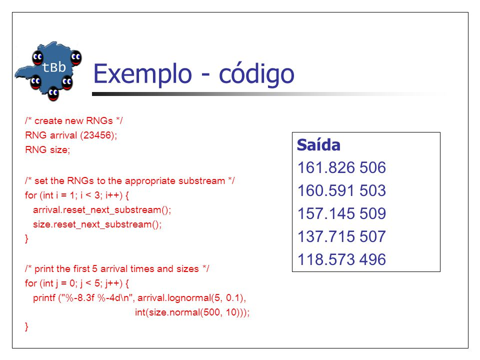 Exemplo - código /* create new RNGs */ RNG arrival (23456); RNG size; Saída 161.826 506 160.591 503 157.145 509 137.715 507 118.573 496 /* set the RNGs to the appropriate substream */ for (int i = 1; i < 3; i++) { arrival.reset_next_substream(); size.reset_next_substream(); } /* print the first 5 arrival times and sizes */ for (int j = 0; j < 5; j++) { printf ( %-8.3f %-4d\n , arrival.lognormal(5, 0.1), int(size.normal(500, 10))); }