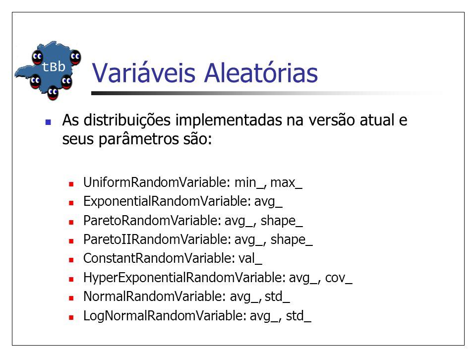 Variáveis Aleatórias As distribuições implementadas na versão atual e seus parâmetros são: UniformRandomVariable: min_, max_ ExponentialRandomVariable: avg_ ParetoRandomVariable: avg_, shape_ ParetoIIRandomVariable: avg_, shape_ ConstantRandomVariable: val_ HyperExponentialRandomVariable: avg_, cov_ NormalRandomVariable: avg_, std_ LogNormalRandomVariable: avg_, std_