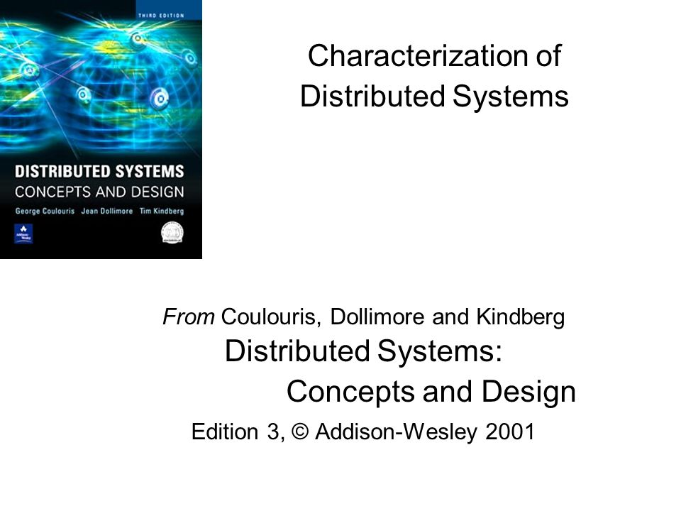 Characterization of Distributed Systems From Coulouris, Dollimore and Kindberg Distributed Systems: Concepts and Design Edition 3, © Addison-Wesley 2001