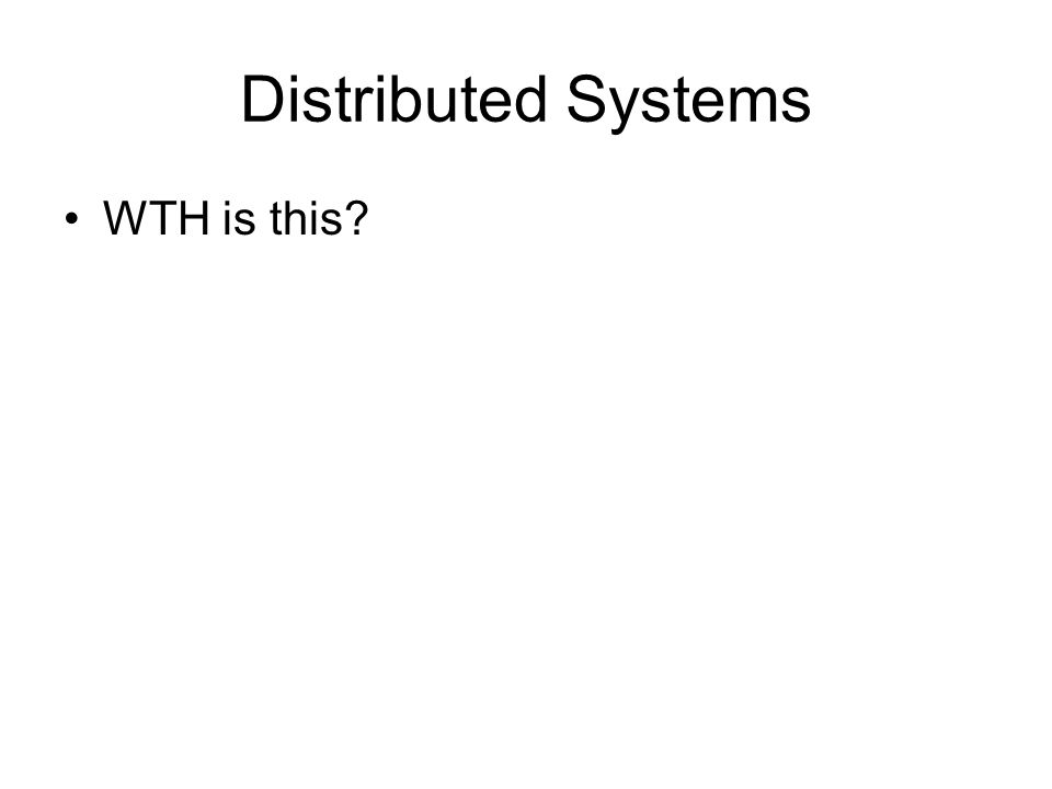 Distributed Systems WTH is this?