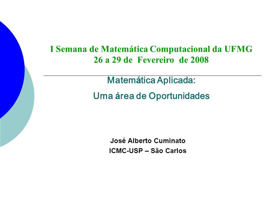 Matem á tica Aplicada: Uma á rea de Oportunidades José Alberto Cuminato ICMC-USP – São Carlos I Semana de Matemática Computacional da UFMG 26 a 29 de