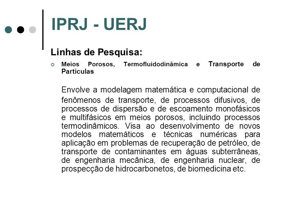 IPRJ - UERJ Linhas de Pesquisa: Meios Porosos, Termofluidodinâmica e Transporte de Partículas Envolve a modelagem matemática e computacional de fenôme