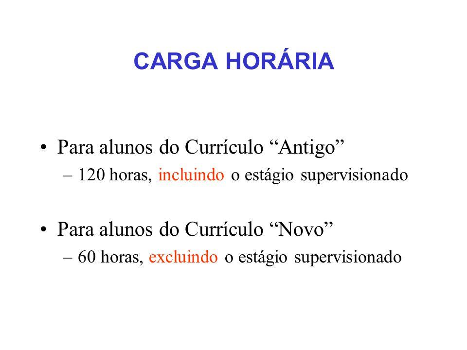 CARGA HORÁRIA Para alunos do Currículo Antigo –120 horas, incluindo o estágio supervisionado Para alunos do Currículo Novo –60 horas, excluindo o estágio supervisionado
