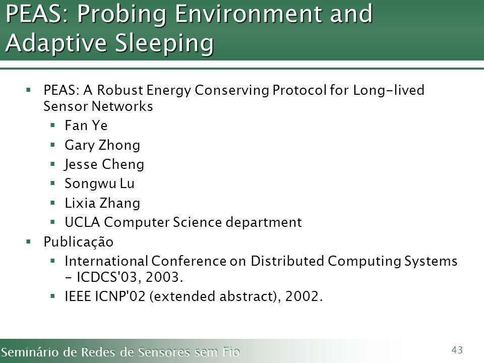 Seminário de Redes de Sensores sem Fio 43 PEAS: Probing Environment and Adaptive Sleeping PEAS: A Robust Energy Conserving Protocol for Long-lived Sensor Networks Fan Ye Gary Zhong Jesse Cheng Songwu Lu Lixia Zhang UCLA Computer Science department Publicação International Conference on Distributed Computing Systems - ICDCS 03, 2003.