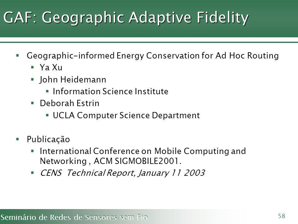 Seminário de Redes de Sensores sem Fio 58 GAF: Geographic Adaptive Fidelity Geographic-informed Energy Conservation for Ad Hoc Routing Ya Xu John Heidemann Information Science Institute Deborah Estrin UCLA Computer Science Department Publicação International Conference on Mobile Computing and Networking, ACM SIGMOBILE2001.