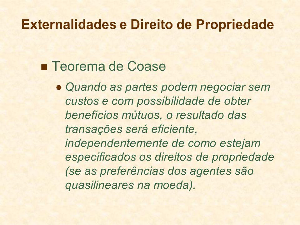 Teorema de Coase Quando as partes podem negociar sem custos e com possibilidade de obter benefícios mútuos, o resultado das transações será eficiente, independentemente de como estejam especificados os direitos de propriedade (se as preferências dos agentes são quasilineares na moeda).
