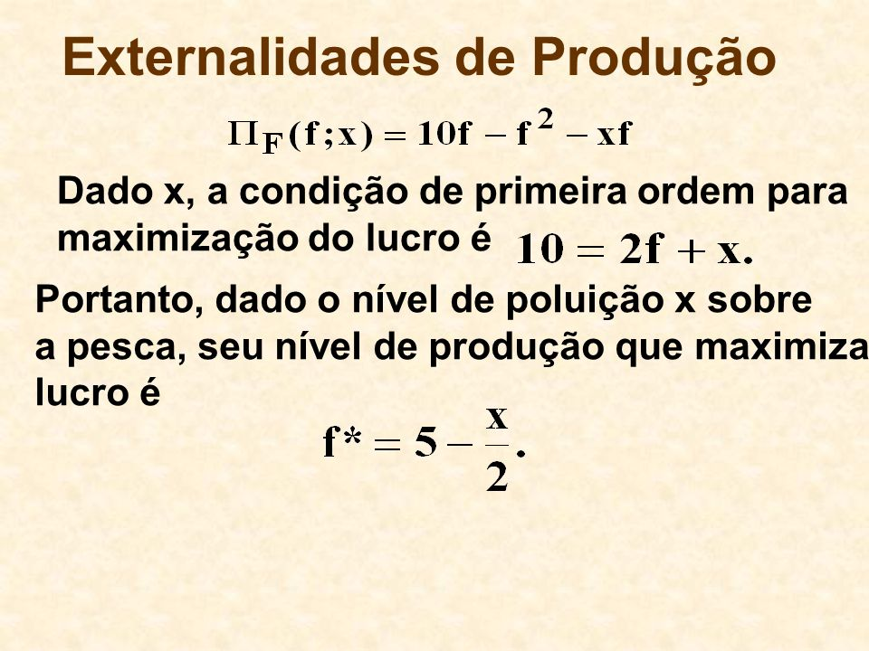 Externalidades de Produção Portanto, dado o nível de poluição x sobre a pesca, seu nível de produção que maximiza lucro é Dado x, a condição de primeira ordem para maximização do lucro é