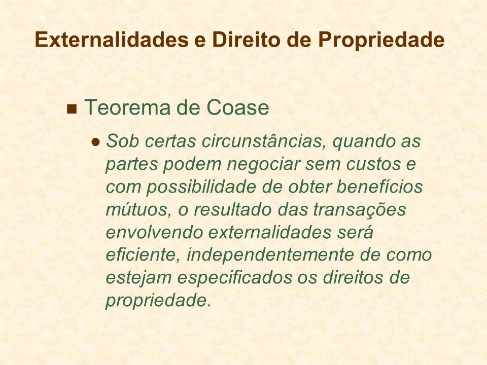 Teorema de Coase Sob certas circunstâncias, quando as partes podem negociar sem custos e com possibilidade de obter benefícios mútuos, o resultado das transações envolvendo externalidades será eficiente, independentemente de como estejam especificados os direitos de propriedade.