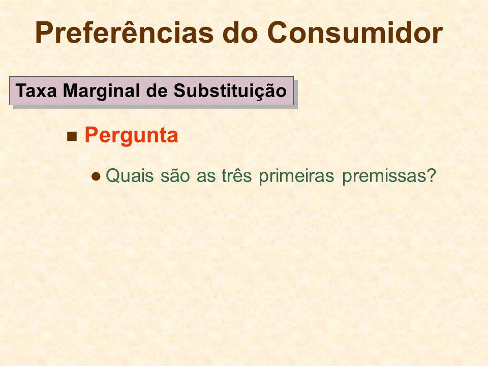 Preferências do Consumidor Pergunta Quais são as três primeiras premissas? Taxa Marginal de Substituição