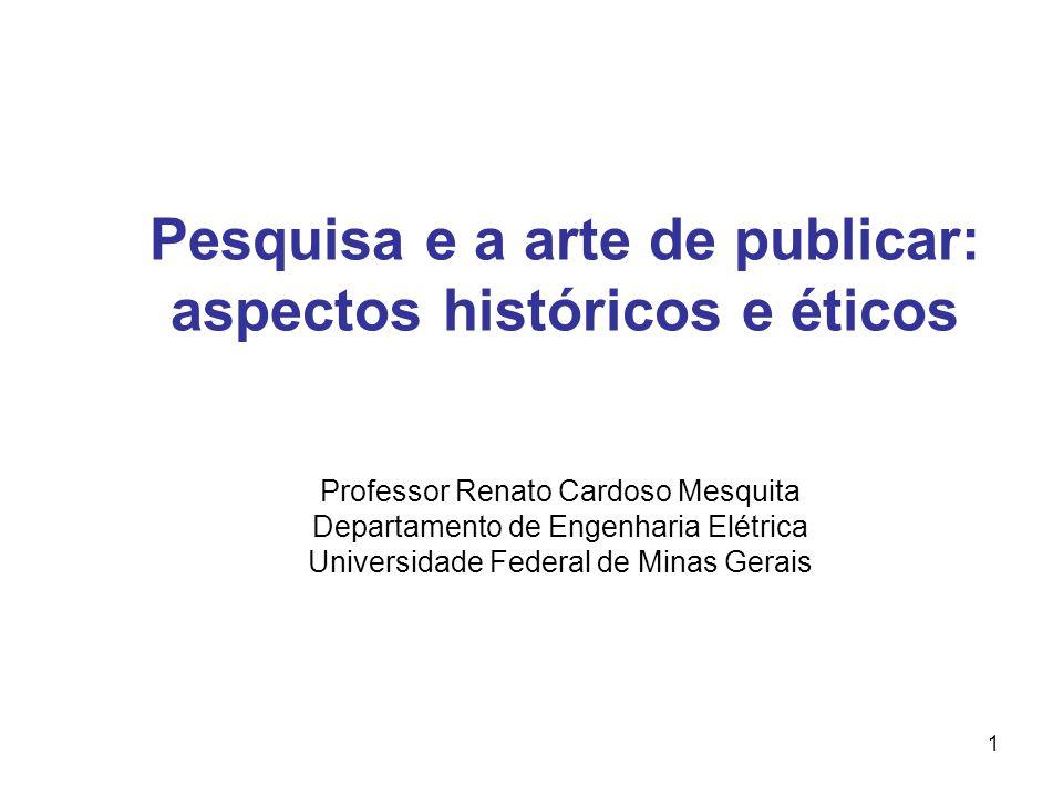 1 Pesquisa e a arte de publicar: aspectos históricos e éticos Professor Renato Cardoso Mesquita Departamento de Engenharia Elétrica Universidade Federal de Minas Gerais