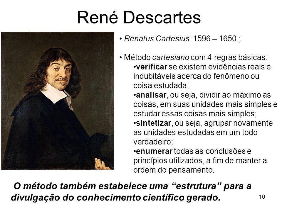 René Descartes 10 Renatus Cartesius: 1596 – 1650 ; Método cartesiano com 4 regras básicas: verificar se existem evidências reais e indubitáveis acerca do fenômeno ou coisa estudada; analisar, ou seja, dividir ao máximo as coisas, em suas unidades mais simples e estudar essas coisas mais simples; sintetizar, ou seja, agrupar novamente as unidades estudadas em um todo verdadeiro; enumerar todas as conclusões e princípios utilizados, a fim de manter a ordem do pensamento.