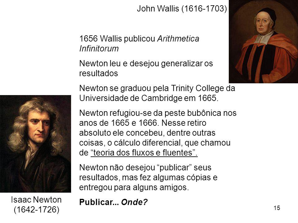 15 John Wallis (1616-1703) 1656 Wallis publicou Arithmetica Infinitorum Newton leu e desejou generalizar os resultados Newton se graduou pela Trinity College da Universidade de Cambridge em 1665.