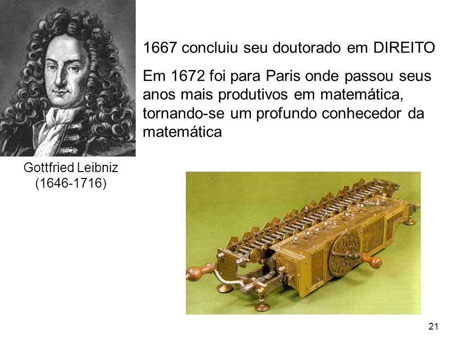 21 Gottfried Leibniz (1646-1716) 1667 concluiu seu doutorado em DIREITO Em 1672 foi para Paris onde passou seus anos mais produtivos em matemática, tornando-se um profundo conhecedor da matemática
