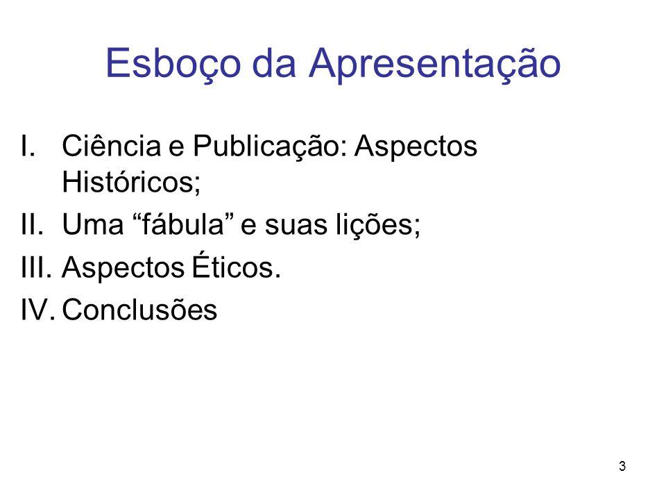 3 Esboço da Apresentação I.Ciência e Publicação: Aspectos Históricos; II.Uma fábula e suas lições; III.Aspectos Éticos.